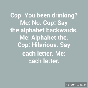 cop-you-been-drinking-me-no-cop-say-the-alphabet-7132