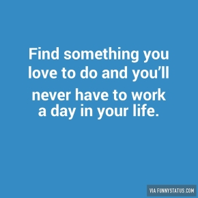 find-something-you-love-to-do-and-youll-never-have-6758
