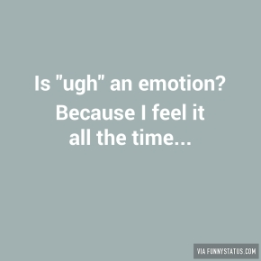 is-ugh-an-emotion-because-i-feel-it-all-the-time-7867