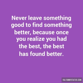 never-leave-something-good-to-find-something-better-4578