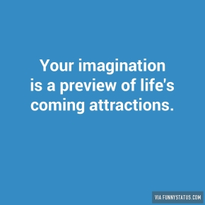 your-imagination-is-a-preview-of-lifes-coming-attractions-2734