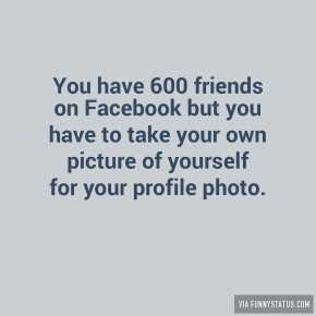 you-have-600-friends-on-facebook-but-you-have-to-take-4079