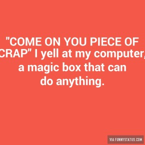 come-on-you-piece-of-crap-i-yell-at-my-computer-5748