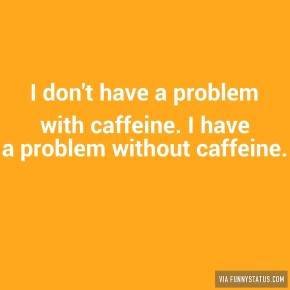 i-dont-have-a-problem-with-caffeine-i-have-a-problem-4511