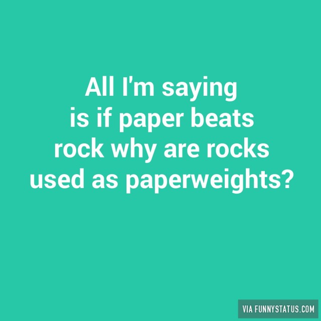 all-im-saying-is-if-paper-beats-rock-why-are-rocks-used-as-paperweights-7383